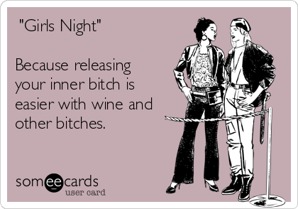 -girls-night-because-releasing-your-inner-bitch-is-easier-with-wine-and-other-bitches-f0b99